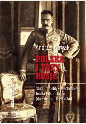 Andrzej Nowak - Polska i trzy Rosje. Studium polityyki wschodniej Józefa Piłsudskiego  (do kwietnia 1920 roku)