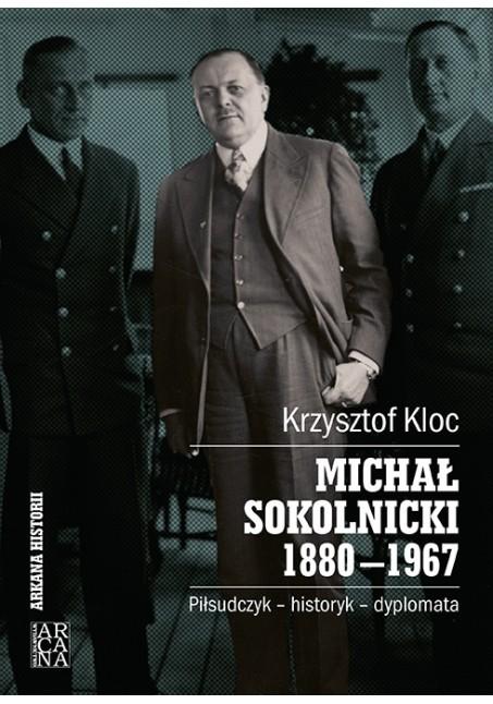 Krzysztof Kloc -  Michał Sokolnicki 1880-1967.Piłsudczyk-historyk-dyplomata