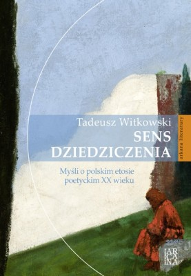 Sens dziedziczenia .Myśli o polskim etosie poetyckim XX wieku  Tadeusz Witkowski