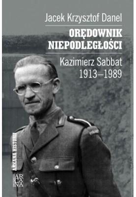 Jacek Krzysztof Danel - Orędownik niepodległości. Kazimierz Sabbat 1913-1989