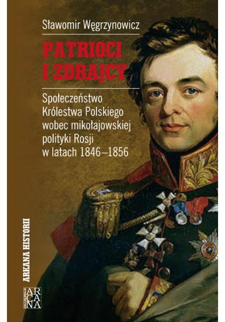 Sławomir Węgrzynowicz - Patrioci i zdrajcy, Społeczeństwo Królestwa Polskiego wobec Mikołajewskiej polityki Rosji 1846-1856