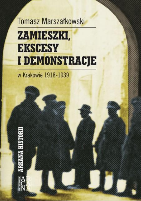 Tomasz Marszałkowski - Zamieszki, ekscesy i demonstracje w Krakowie 1918-1939
