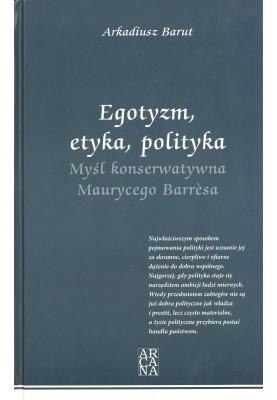 Arkadiusz Barut - Egotyzm, etyka, polityka. Myśl konserwatywna Maurycego Barresa.