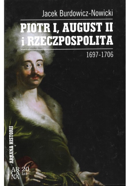 Jacek Burdowicz-Nowicki - Piotr I, August II i Rzeczpospolita, 1697,1706