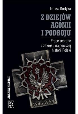 Janusz Kurtyka - Z dziejów agonii i podboju. Prace zebrane z zakresu najnowszej historii Polski