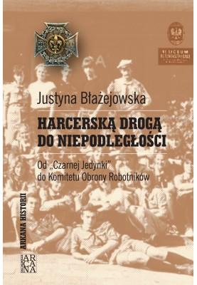 Justyna Błażejowska - Harcerską drogą do niepodległości. Od Czarnej Jedynki do Komitetu Obrony Robotników